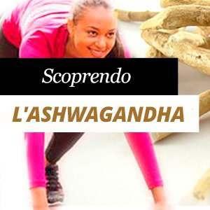 Scoprendo l'Ashwagandha